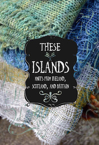 THESE ISLANDS: KNITS FROM IRELAND, SCOTLAND, AND BRITAIN
